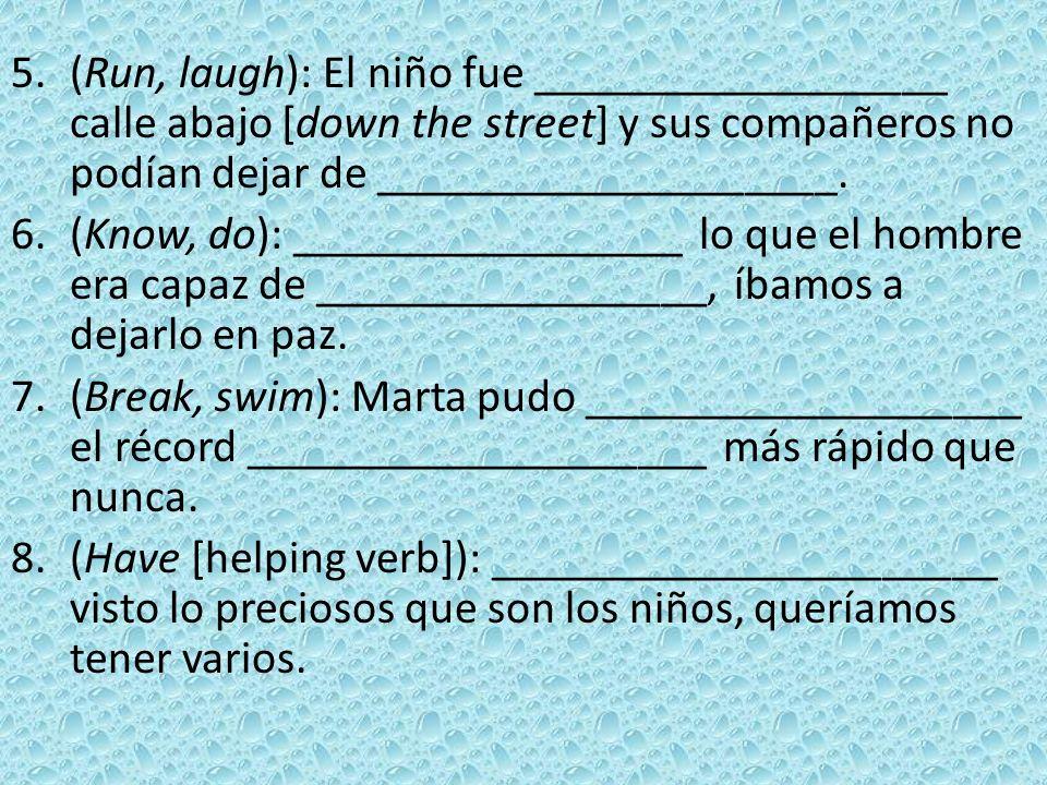 (Run, laugh): El niño fue __________________ calle abajo [down the street] y sus compañeros no podían dejar de ____________________.
